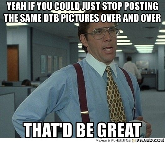 Yeah If You Could Just - YEAH IF YOU COULD JUST STOP POSTING THE SAME DTB PICTURES OVER AND OVER THAT'D BE GREAT