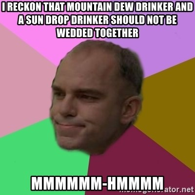 slingblade - I reckon that Mountain Dew drinkEr aNd a sun drop drinker should not be wedded together  Mmmmmm-hmmmm
