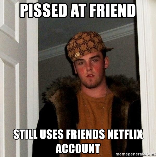 Scumbag Steve - pissed at friend still uses friends netflix account