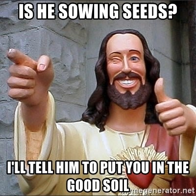 jesus says - Is he Sowing Seeds? I'll tell him to put you in the good soil