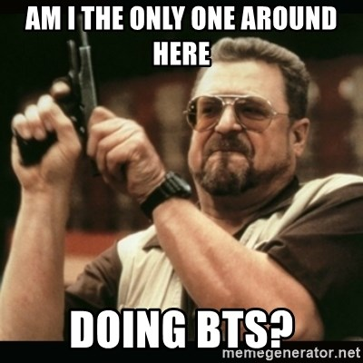 am i the only one around here - am i the only one around here doing bts?
