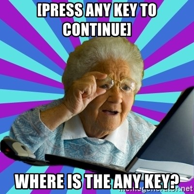 old lady - [Press any key to continue] Where is the any key?