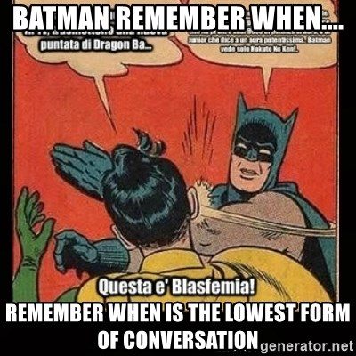 Batman remember when.... Remember when is the lowest form of ...