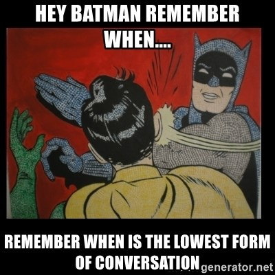 hey batman remember when.... Remember when is the lowest form of ...