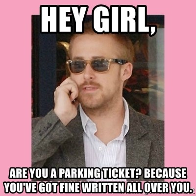 Hey Girl - Hey girl, Are you a parking ticket? Because you've got FINE written all over you.