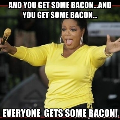 Overly-Excited Oprah!!!  - And you get some bacon...and you get some bacon... everyone  gets some bacon!