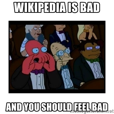 Your X is bad and You should feel bad - wikipedia is bad and you should feel bad