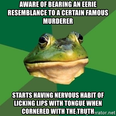 Foul Bachelor Frog - aware of bearing an eerie resemblance to a certain famous murderer starts having nervous habit of licking lips with tongue when cornered with the truth