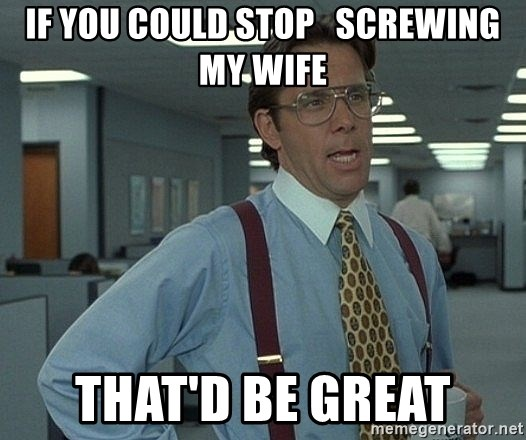 Office Space That Would Be Great - if you could stop   screwing my wife that'd be great