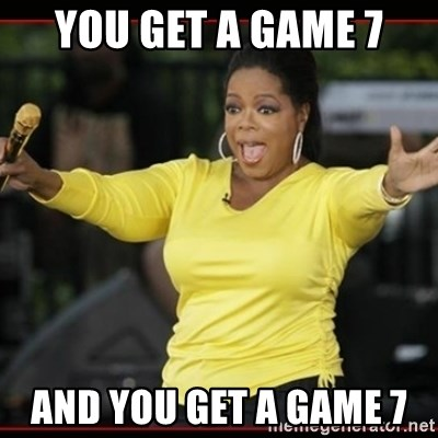 Overly-Excited Oprah!!!  - You get a game 7 and you get a game 7