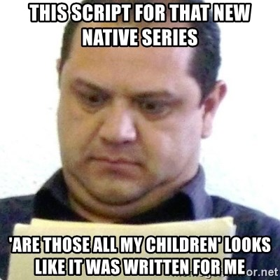 dubious history teacher - This script for that new native series 'Are Those All My Children' looks like it was written for me