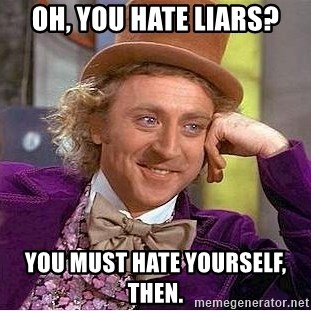 Willy Wonka - Oh, you hate liars? You must hate yourself, then.