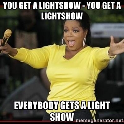 Overly-Excited Oprah!!!  - You get a lightshow - YOU GET A LIGHTSHOW everybody gets a light show
