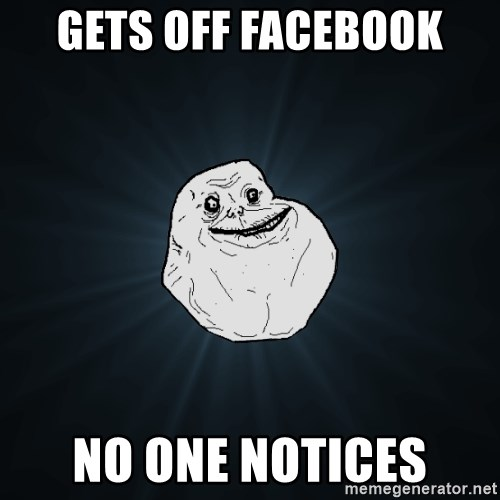 Forever Alone - gets off facebook no one notices