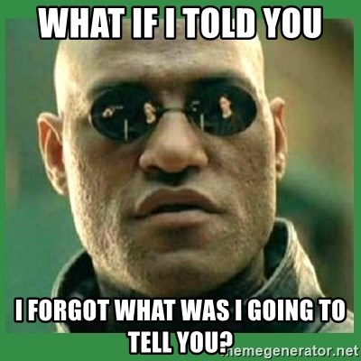Matrix Morpheus - what if i told you i forgot what was i going to tell you?