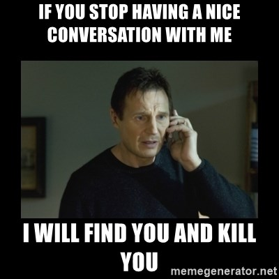 I will find you and kill you - If you stop having a nice conversation with me I will find you and kill you