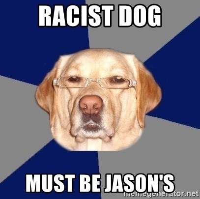Racist Dawg - RACIST DOG MUST BE JASON'S