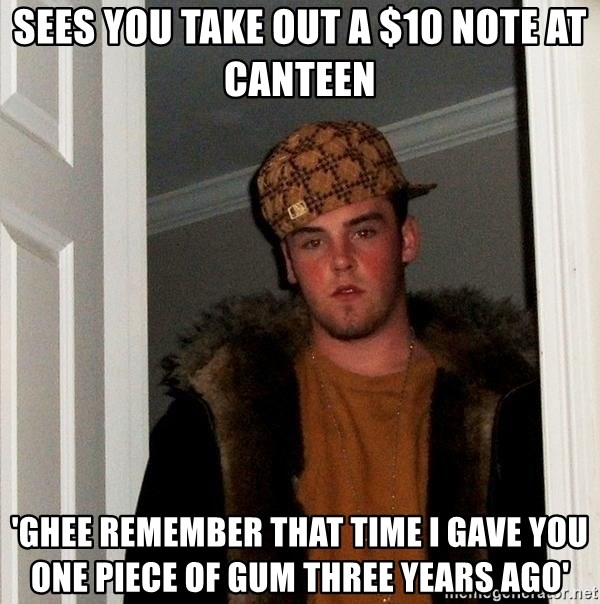 Scumbag Steve - sees you take out a $10 note at canteen 'ghee remember that time i gave you one piece of gum three years ago'
