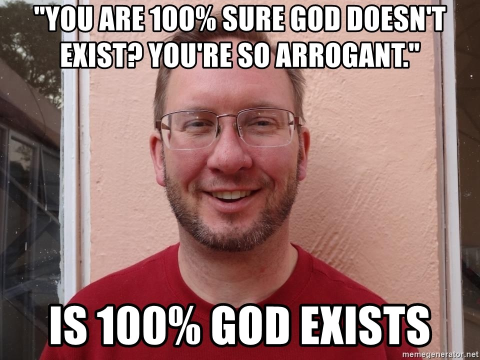 "Asshole Christian missionary - ""you are 1oo% sure god doesn't exist? you're so arrogant."" is 100% god exists"