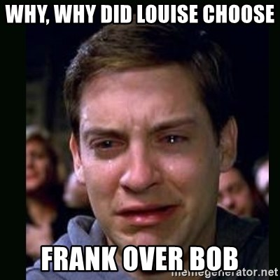 crying peter parker - WHY, WHY DID LOUISE CHOOSE FRANK OVER BOB
