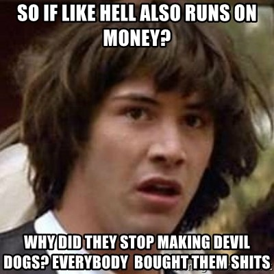 Conspiracy Keanu - So if like hell also runs on money? Why did they stop making devil dogs? Everybody  bought them shits