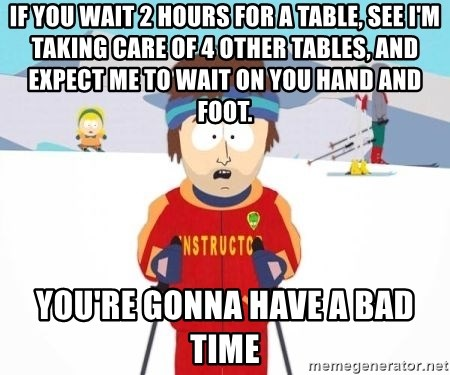 South Park Ski Teacher - If you wait 2 hours for a table, see I'm taking care of 4 other tables, and expect me to wait on you hand and foot. You're gonna have a bad time