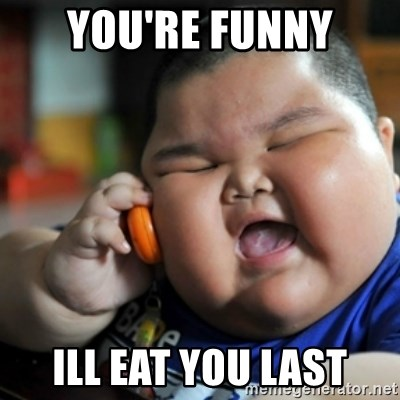 fat chinese kid - YOU'RE FUNNY ILL EAT YOU LAST