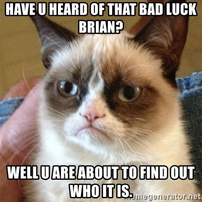 Grumpy Cat  - HAVE U HEARD OF THAT BAD LUCK BRIAN? WELL U ARE ABOUT TO FIND OUT WHO IT IS.