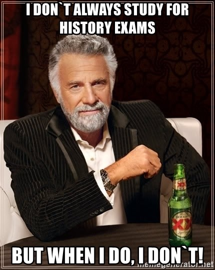 The Most Interesting Man In The World - I don`t always study for History exams But when I do, I don`t!
