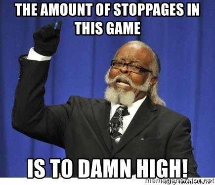 The tolerance is to damn high! - THE AMOUNT OF STOPPAGES IN THIS GAME IS TO DAMN HIGH!