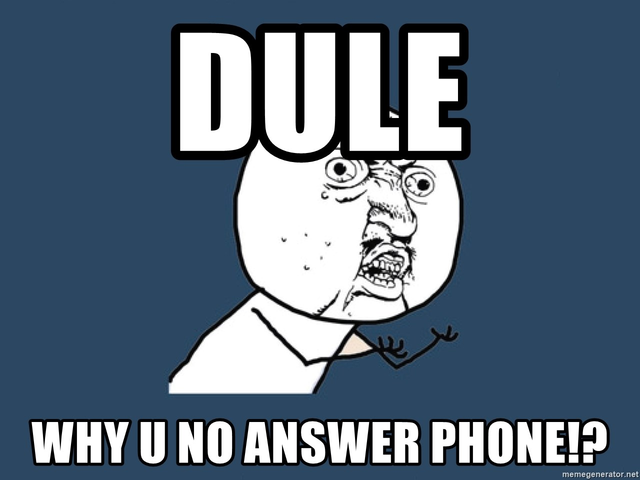 Y U No - DULE why u no answer phone!?