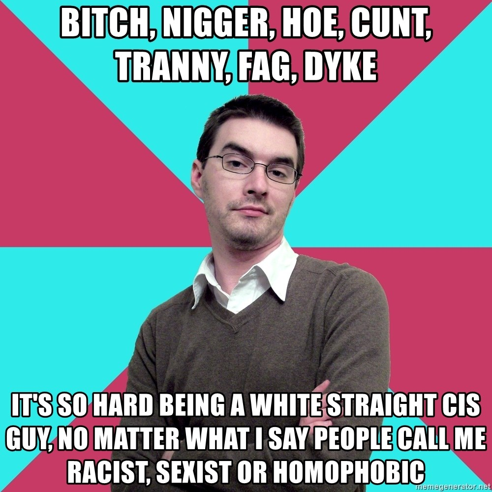 Privilege Denying Dude - Bitch, nigger, hoe, cunt, tranny, fag, dyke It's so hard being a white straight cis guy, no matter what I say people call me racist, sexist or homophobic