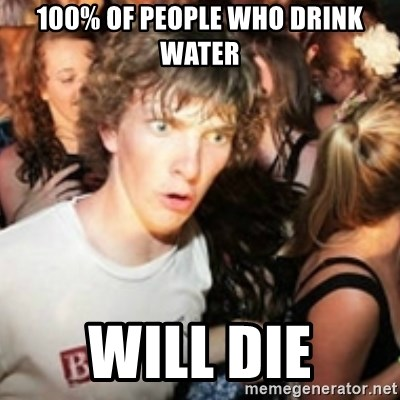 sudden realization guy - 100% of people who drink water Will Die