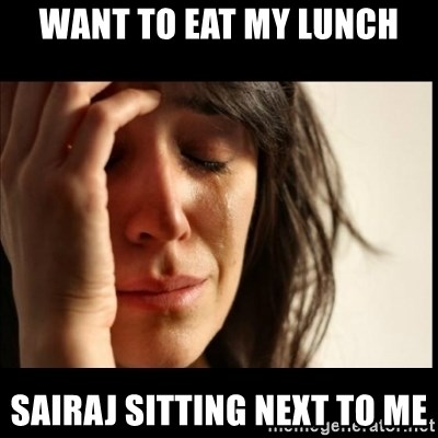 First World Problems - want to eat my lunch sairaj sitting next to me