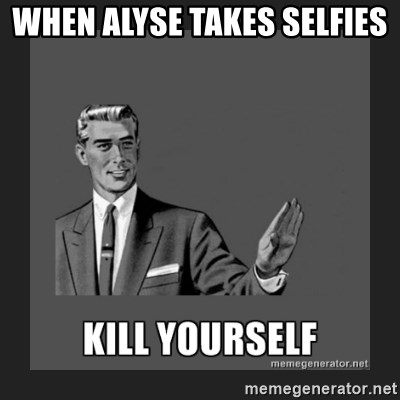 kill yourself guy - WHEN ALYSE TAKES SELFIES