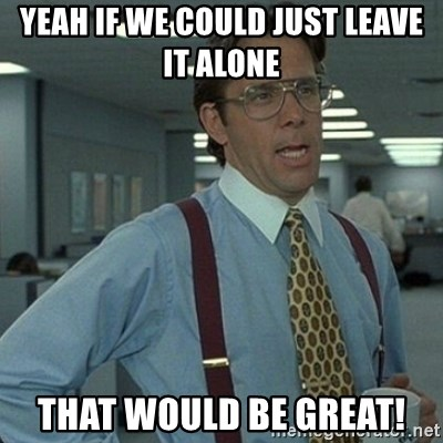 Yeah that'd be great... - yEAH IF WE COULD JUST LEAVE IT ALONE THAT WOULD BE GREAT!