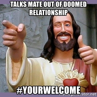 buddy jesus - TALKS MATE OUT OF DOOMED RELATIONSHIP #YOURWELCOME