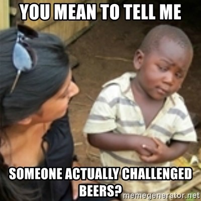 Skeptical african kid  - You mean to tell me Someone actually challenGed beers?