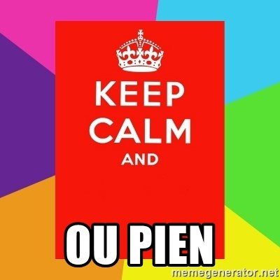 Keep calm and -  OU PIEN