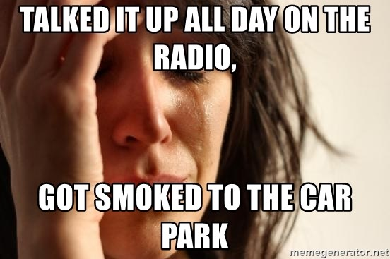 First World Problems - TALKED IT UP ALL DAY ON THE RADIO, GOT SMOKED TO THE CAR PARK