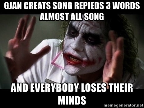 joker mind loss - Gjan creats song repieds 3 words almost all song and everybody loses their minds