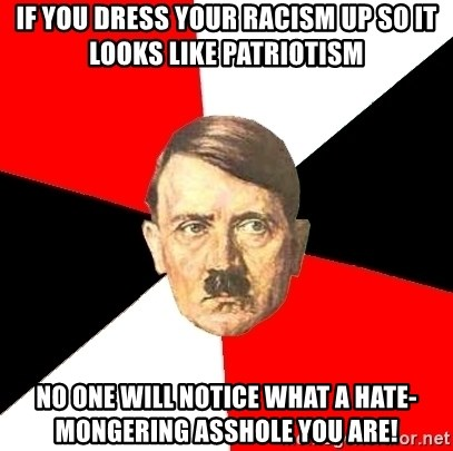 Advice Hitler - If you dress your racism up so it looks like patriotism No one will notice what a hate-mongering asshole you are!