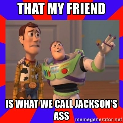 Everywhere - THAT MY FRIEND  IS WHAT WE CALL JACKSON'S ASS