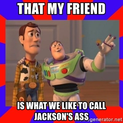 Everywhere - THAT MY FRIEND  IS WHAT WE LIKE TO CALL JACKSON'S ASS