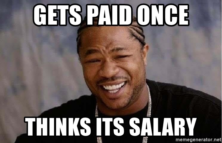 Yo Dawg - Gets paid once thinks its salary