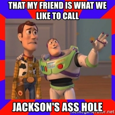 Everywhere - THAT MY FRIEND IS WHAT WE LIKE TO CALL  JACKSON'S ASS HOLE