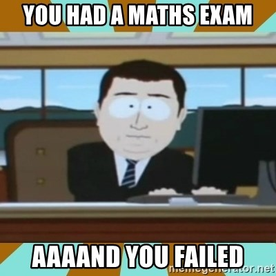 And it's gone - you had a maths exam aaaand you failed