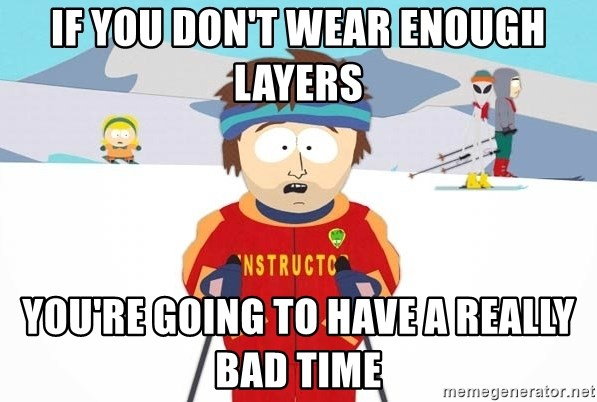 You're gonna have a bad time - IF YOU DON'T WEAR ENOUGH LAYERS YOU'RE GOING TO HAVE A REALLY BAD TIME