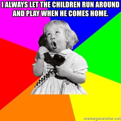 ill informed 1950s advice child - i ALWAYS LET THE CHILDREN RUN AROUND AND PLAY WHEN HE COMES HOME.