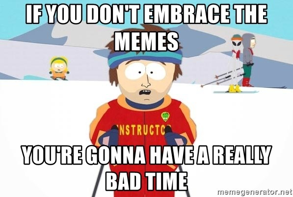 You're gonna have a bad time - IF YOU DON'T EMBRACE THE MEMES YOU'RE GONNA HAVE A REALLY BAD TIME